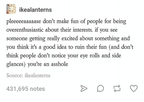 Good, Humans of Tumblr, and Asshole: ikealanterns  pleeeeeaaaaase don't make fun of people for being  overenthusiastic about their interests. if you see  someone getting really excited about something and  you think it's a good idea to ruin their fun (and don't  think people don't notice your eye rolls and side  glances) you're an asshole  Source: ikealanterns  431,695 notes