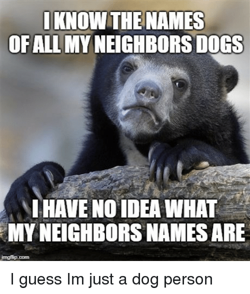 Dogs, Guess, and Neighbors: IKNOW THE NAMES  OFALL MYNEIGHBORS DOGS  IHAVE NO IDEA WHAT  MY NEIGHBORS NAMES ARE I guess Im just a dog person