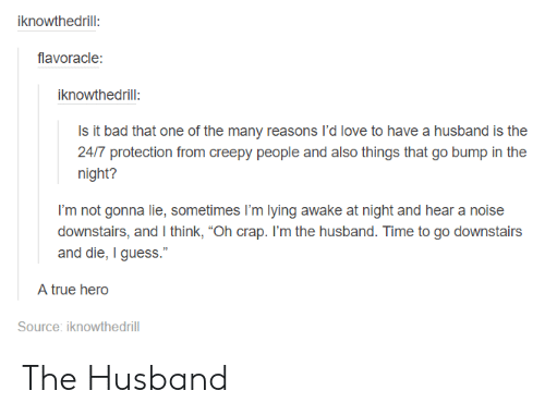 "Bad, Creepy, and Love: iknowthedrill:  flavoracle  iknowthedrill:  Is it bad that one of the many reasons I'd love to have a husband is the  24/7 protection from creepy people and also things that go bump in the  nigti?  I'm not gonna lie, sometimes I'm lying awake at night and hear a noise  downstairs, and I think, ""Oh crap. I'm the husband. Time to go downstairs  and die, I guess.""  A true hero  Source: iknowthedrill The Husband"