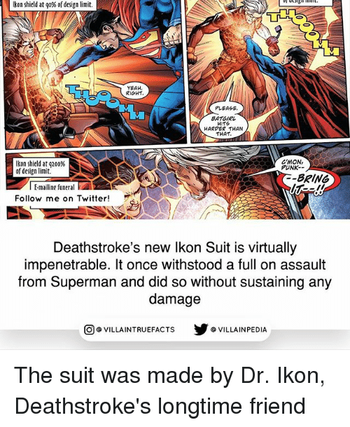 Memes, Superman, and Twitter: Ikon shield at go% of design limit.  YEAH  RIGHT.  PLEASE  BATGIRL  HITS  HARDER THAN  THAT.  C'MON,  kon shield at q200%  PUNK.  of design limit  BRING  l Emailing funeral  E  Follow me on Twitter  Deathstroke's new lkon Sult is virtually  impenetrable. It once withstood a full on assault  from Superman and did so without sustaining any  damage  VILLAINTRUEFACTS G VILLAINPEDIA  CO The suit was made by Dr. Ikon, Deathstroke's longtime friend