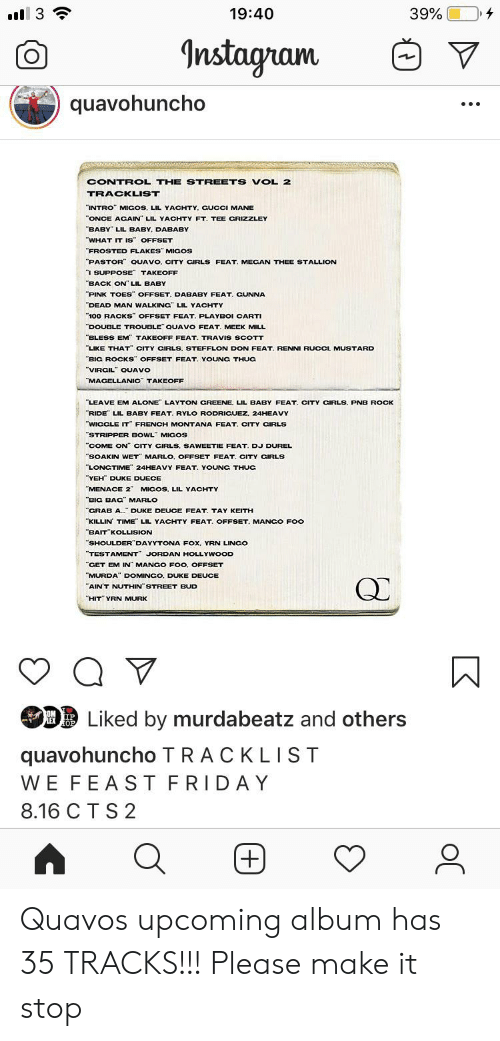 """Being Alone, Friday, and Instagram: Il 3  19:40  39%  Instagram  quavohuncho  CONTROL THE STREETS VOL 2  TRACKLIST  """"INTRO"""" MIGOS, LIL YACHTY. CUCCI MANE  ONCE ACAIN LIL YACHTY FT. TEE CRIZZLEY  BABY LIL BABY, DABABY  WHAT IT IS OFFSET  """"FROSTED FLAKES"""" MIGOS  PASTOR QUAVO, CITY CIRLS FEAT. MECAN THEE STALLION  I SUPPOSE TAKEOFF  """"BACK ON"""" LIL BABY  PINK TOES OFFSET. DABABY FEAT. GUNNA  DEAD MAN WALKING"""" LIL YACHTY  100 RACKS OFFSET FEAT. PLAYBOI CARTI  DOUBLE TROUBLE QUAVO FEAT. MEEK MILL  BLESS EM TAKEOFF FEAT. TRAVIS SCOTT  LIKE THAT"""" CITY CIRLS. STEFFLON DON FEAT. RENNI RUCCI, MUSTARD  BIG ROCKS"""" OFFSET FEAT. YOUNG THUG  """"VIRCIL QUAVO  MACELLANIC TAKEOFF  LEAVE EM ALONE LAYTON CREENE. LIL BABY FEAT. CITY CIRLS. PNB ROCK  RIDE LIL BABY FEAT. RYLO RODRICUEZ. 24HEAVY  WIGCLE IT FRENCH MONTANA FEAT. CITY CIRLS  """"STRIPPER BOWL MICOS  """"COME ON"""" CITY CIRLS, SAWEETIE FEAT. DJ DUREL  SOAKIN WET MARLO, OFFSET FEAT, CITY CIRLS  LONGTIME 24HEAVY FEAT. YOUNG THUC  YEH DUKE DUECE  """"MENACE 2"""" MICOS, LIL YACHTY  BIG BAG MARLO  CRAB A. DUKE DEUCE FEAT. TAY KEITH  KILLIN TIME LIL YACHTY FEAT. OFFSET. MANGO FOo  BAIT KOLLISION  SHOULDER DAYYTONA FOx, YRN LINCO  """"TESTAMENT JORDAN HOLLYWOOD  """"CET EM IN MANCO FOO. OFFSET  MURDA"""" DOMINGO, DUKE DEUCE  """"AIN'T NUTHIN STREET BUD  """"HIT"""" YRN MURK  Liked by murdabeatz and others  OM IP  LEX OP  quavohuncho TRACKLIST  WE FEAST FRIDAY  8.16 C T S 2  +) Quavos upcoming album has 35 TRACKS!!! Please make it stop"""