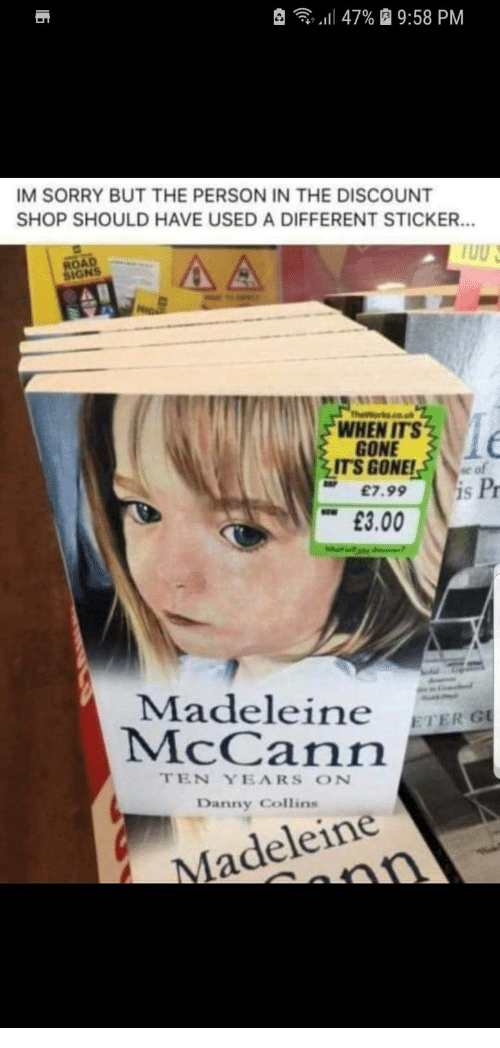 "Sorry, Signs, and Gone: , -  ""Il 47%  9:58 PM  IM SORRY BUT THE PERSON IN THE DISCOUNT  SHOP SHOULD HAVE USED A DIFFERENT STICKER.  ROAD  SIGNS  WHEN ITS  GONE  ITS GONE!se of  £7.99 S  Pr  £3.00  Madeleine ETERO  McCann  TEN YEARS ON  Danny Collins  Madeleine"