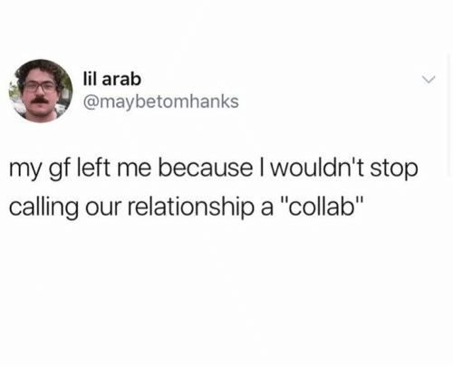 """Arab, Calling, and Relationship: il arab  @maybetomhanks  my gf left me because l wouldn't stop  calling our relationship a """"collab"""""""