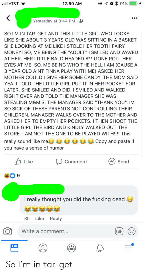 """Candy, Children, and Fucking: il AT&T  10 91%  12:50 AM  Yesterday at 3:44 PM  SO I'M IN TAR-GET AND THIS LITTLE GIRL WHO LOOKS  LIKE SHE ABOUT 3 YEARS OLD WAS SITTING IN A BASKET  SHE LOOKING AT ME LIKE I STOLE HER TOOTH FAIRY  MONEY! SO, ME BEING THE """"ADULT"""" I SMILED AND WAVED  AT HER. HER LITTLE BALD HEADED A** GONE ROLL HER  EYES AT ME. SO, ME BEING WHO THE HELL I AM (CAUSE A  3 YEAR OLD AINT FINNA PLAY WITH ME) ASKED HER  MOTHER COULD I GIVE HER SOME CANDY. THE MOM SAID  YEA. I TOLD THE LITTLE GIRL PUT IT IN HER POCKET FOR  LATER, SHE SMILED AND DID. I SMILED AND WALKED  RIGHT OVER AND TOLD THE MANAGER SHE WAS  STEALING M&M'S. THE MANAGER SAID """"THANK YOU"""". IM  SO SICK OF THESE PARENTS NOT CONTROLLING THEIR  CHILDREN. MANAGER WALKS OVER TO THE MOTHER AND  ASKED HER TO EMPTY HER POCKETS. I THEN SHOOT THE  LITTLE GIRL THE BIRD AND KINDLY WALKED OUT THE  STORE. I AM NOT THE ONE TO BE PLAYED WITH!!!! This  really sound like me  you have a sense of humor  Copy and paste if  Like  Comment  Send  9  I really thought you did the fucking dead  8h Like Reply  Write a comment...  GIF So I'm in tar-get"""