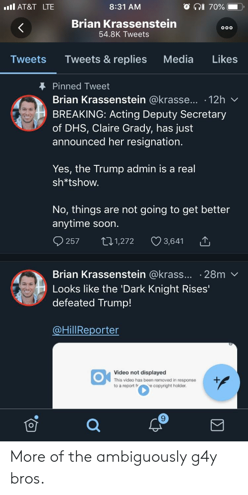 Soon..., At&t, and The Dark Knight: il AT&T LTE  8:31 AM  Brian Krassenstein  54.8K Tweets  Tweets Tweets & replies Media Likes  Pinned Tweet  Brian Krassenstein @krasse...-12h ﹀  BREAKING: Acting Deputy Secretary  of DHS, Claire Grady, has just  announced her resignation  Yes, the Trump admin is a real  sh*tshovw  No, things are not going to get better  anytime soon  257 t1,272 3,641  Brian Krassenstein @krass... .28m v  Looks like the 'Dark Knight Rises'  defeated Trump!  HillReporter  Video not displayed  This video has been removed in response  to a report r e copyright holder  9 More of the ambiguously g4y bros.
