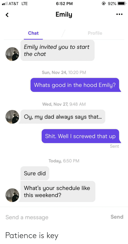 Dad, The Hood, and At&t: il AT&T LTE  92%  6:52 PM  Emily  Profile  Chat  Emily invited you to start  the chat  Sun, Nov 24, 10:20 PM  Whats good in the hood Emily?  Wed, Nov 27, 9:48 AM  Oy, my dad always says that.  Shit. Well I screwed that up  Sent  Today, 6:50 PM  Sure did  What's your schedule like  this weekend?  Send a message  Send Patience is key