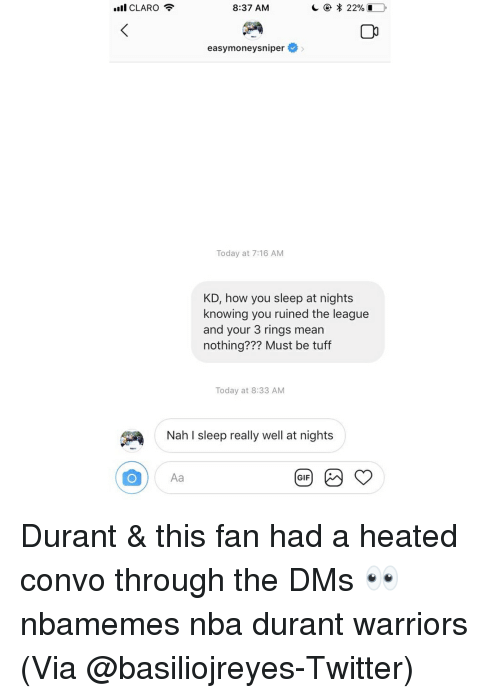 Basketball, Gif, and Nba: Il CLARO  8:37 AM  easymoneysniper  Today at 7:16 AM  KD, how you sleep at nights  knowing you ruined the league  and your 3 rings mean  nothing??? Must be tuff  Today at 8:33 AM  Nah l sleep really well at nights  Aa  GIF Durant & this fan had a heated convo through the DMs 👀 nbamemes nba durant warriors (Via ‪@basiliojreyes‬-Twitter)