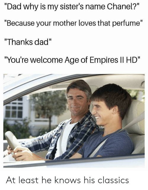"""Dad, Age of Empires, and Mother: Il  """"Dad why is my sister's name Cnanel?  """"Because your mother loves that perfume""""  """"Thanks dad""""  You're welcome Age of Empires Il HD At least he knows his classics"""