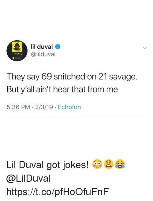 Lil Duval, Savage, and Jokes: il duval  @lilduval  O Added Me  They say 69 snitched on 21 savage  But y'all ain't hear that from me  5:36 PM 2/3/19 Echofon Lil Duval got jokes! 😳😩😂 @LilDuval https://t.co/pfHoOfuFnF
