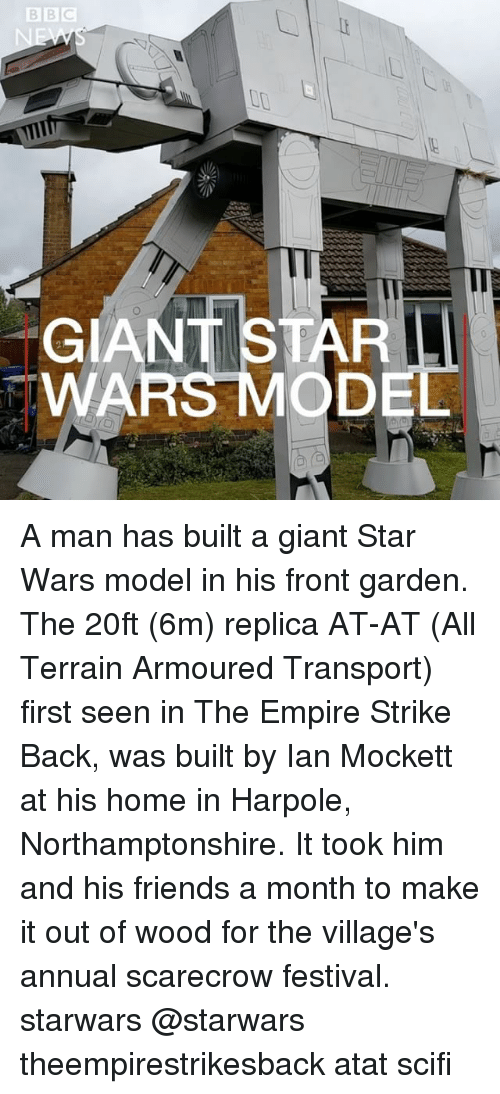 At-At, Empire, and Friends: Il  GIANT STAR  WAR A man has built a giant Star Wars model in his front garden. The 20ft (6m) replica AT-AT (All Terrain Armoured Transport) first seen in The Empire Strike Back, was built by Ian Mockett at his home in Harpole, Northamptonshire. It took him and his friends a month to make it out of wood for the village's annual scarecrow festival. starwars @starwars theempirestrikesback atat scifi