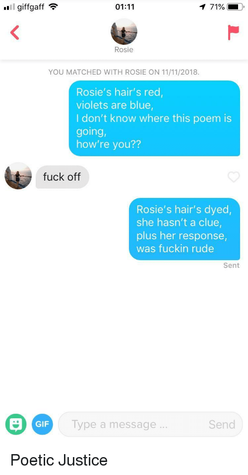 Gif, Rude, and Rosie: Il giffgaff  01:11  71%  Rosie  YOU MATCHED WITH ROSIE ON 11/11/2018.  Rosie's hair's red,  violets are blue,  I don't know where this poem is  going,  how're you??  fuck off  Rosie's hair's dyed,  she hasn't a clue  plus her response,  was fuckin rude  Sent  GIF  Type a message  Send Poetic Justice