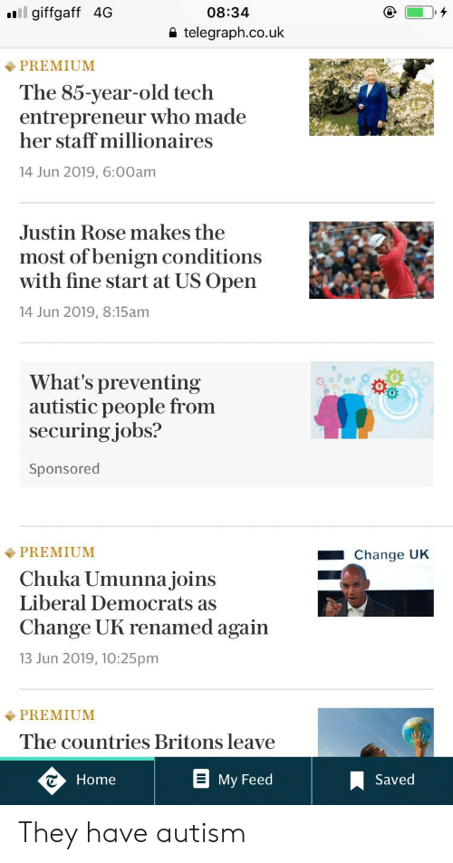 Facepalm, Autism, and Entrepreneur: il giffgaff 4G  08:34  telegraph.co.uk  PREMIUM  The 85-year-old tech  entrepreneur who made  her staff millionaires  14 Jun 2019, 6:00am  Justin Rose makes the  most of benign conditions  with fine start at US Open  14 Jun 2019, 8:15am  What's preventing  autistic people from  securing jobs?  Sponsored  PREMIUM  Change UK  Chuka Umunna joins  Liberal Democrats as  Change UK renamed again  13 Jun 2019, 10:25pm  PREMIUM  The countries Britons leave  Saved  Home  Мy Feed They have autism