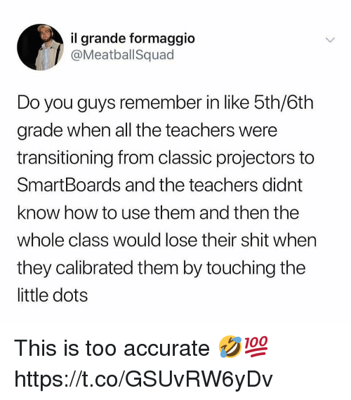 Shit, How To, and All The: il grande formaggio  @MeatballSquad  Do you guys remember in like 5th/6th  grade when all the teachers were  transitioning from classic projectors to  SmartBoards and the teachers didnt  know how to use them and then the  whole class would lose their shit when  they calibrated them by touching the  little dots This is too accurate 🤣💯 https://t.co/GSUvRW6yDv