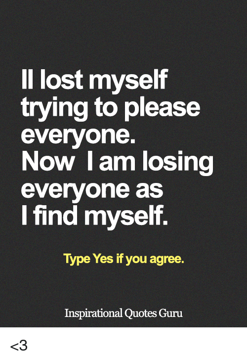 Il Lost Myself Trying To Please Everyone Now I Am Losing Everyone As