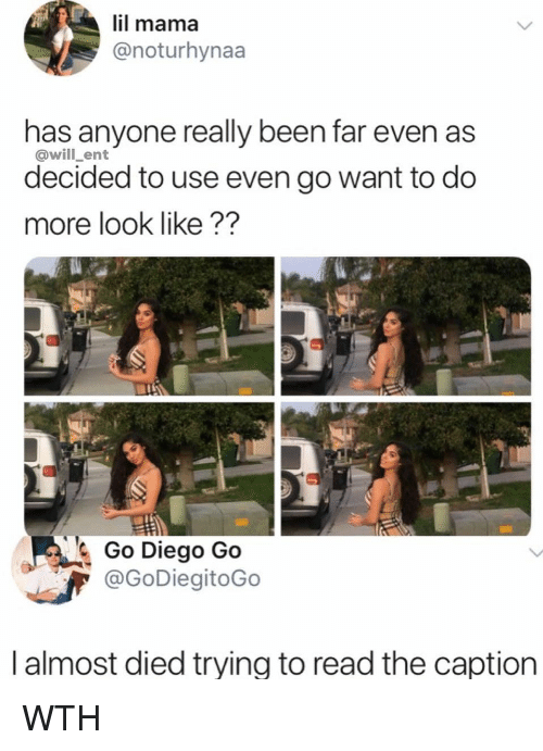 Memes, Been, and 🤖: il mama  @noturhynaa  has anyone really been far even as  decided to use even go want to do  more look like??  @will_ent  Go Diego Go  @GoDiegitoGo  | almost died trying to read the caption WTH
