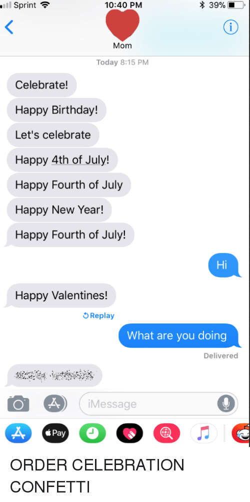 Birthday, New Year's, and Happy Birthday: Il Sprint  10:40 PM  * 39%  Mom  Today 8:15 PM  Celebrate!  Happy Birthday!  Let's celebrate  Happy 4th of July!  Happy Fourth of July  Happy New Year!  Happy Fourth of July!  Hi  Happy Valentines!  Replay  What are you doing  Delivered  iMessage  0  <Pay ORDER CELEBRATION CONFETTI