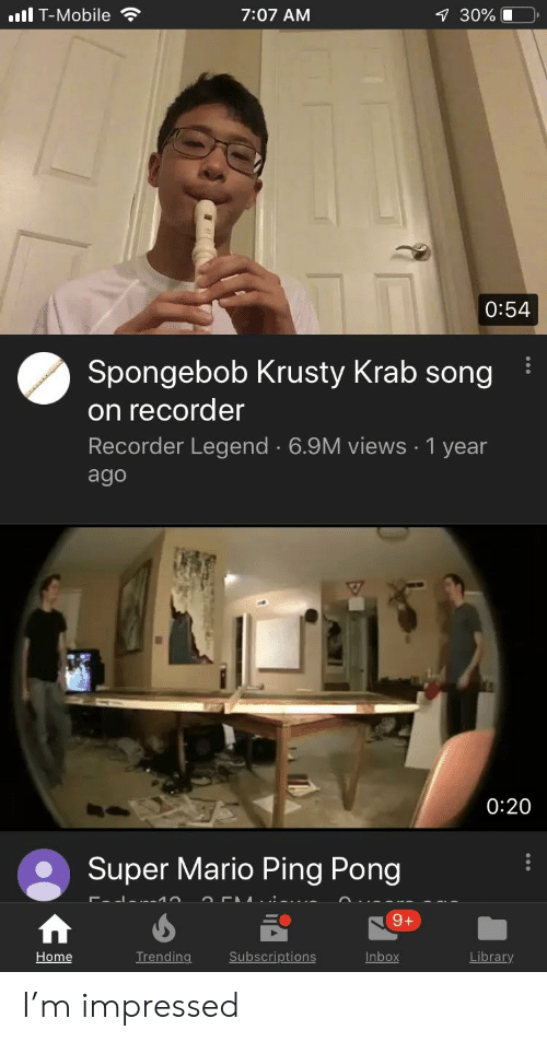 Reddit, SpongeBob, and Super Mario: il T-Mobile  7:07 AM  30%  0:54  Spongebob Krusty Krab song  on recorder  Recorder Legend 6.9M views 1 year  ago  0:20  Super Mario Ping Pong  Trending  Subscriptions  Inbox  Home I'm impressed