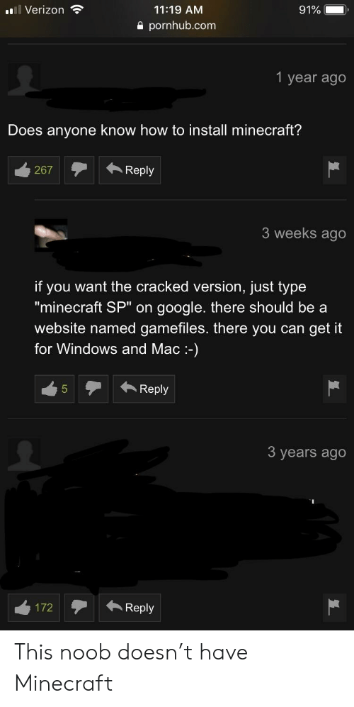 """Google, Minecraft, and Pornhub: ''Il Verizon  11:19 AM  a pornhub.com  1 year ago  Does anyone know how to install minecraft?  267Reply  3 weeks ago  if you want the cracked version, just type  """"minecraft SP"""" on google. there should be a  website named gamefiles. there you can get it  for Windows and Mac-)  45Reply  3 years ago This noob doesn't have Minecraft"""