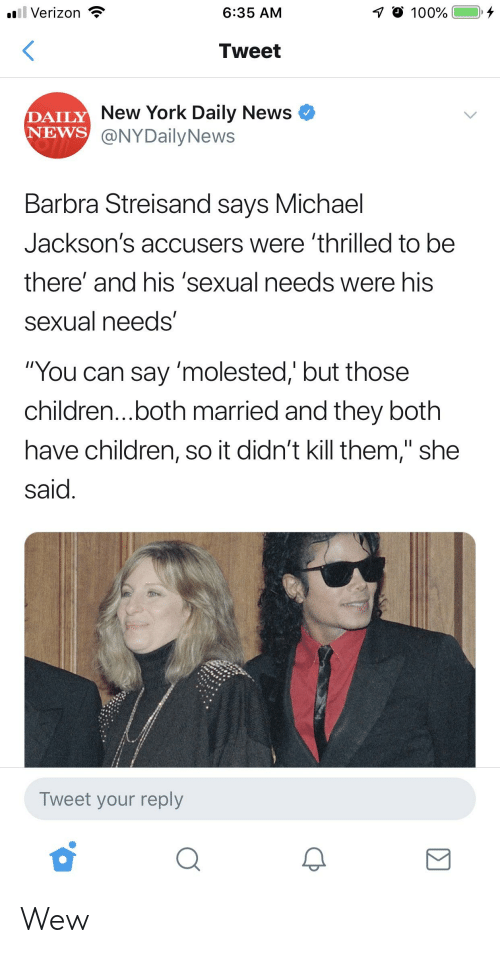 """Barbra Streisand, Children, and New York: .il Verizon *  6:35 AMM  Tweet  DAILY  NEWS  New York Daily News  @NYDailyNews  Barbra Streisand says Michael  Jackson's accusers were 'thrilled to be  there' and his 'sexual needs were his  sexual needs'  """"You can say 'molested,' but those  children...both married and they both  have children, so it didn't kill them,"""" she  said.  Tweet your reply Wew"""