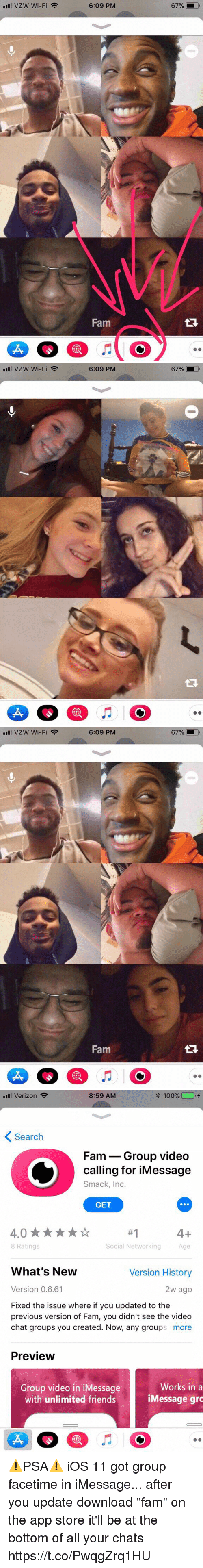 """Anaconda, Facetime, and Fam: Il VZW Wi-Fi  6:09 PM  67%  Fam   ill VZW Wi-Fi  6:09 PM   all VZW Wi-Fi  6:09 PM  Fam   11 Verizon  8:59 AM  100% (  +  Search  Fam- Group video  calling for iMessage  Smack, Inc.  GET  #1  1  Age  8 Ratings  Social Networking  What's New  Version History  Version 0.6.61  2w ago  Fixed the issue where if you updated to the  previous version of Fam, you didn't see the video  chat groups you created. Now, any groups more  Preview  Group video in iMessage  with unlimited friends  Works in a  iMessage gro ⚠️PSA⚠️ iOS 11 got group facetime in iMessage... after you update download """"fam"""" on the app store it'll be at the bottom of all your chats https://t.co/PwqgZrq1HU"""