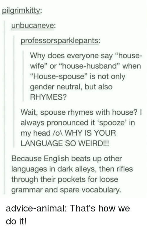 """Advice, Head, and Tumblr: ilarimkitty:  unbucaneve  rofessorsparklepants:  Why does everyone say """"house-  wife"""" or """"house-husband"""" whern  """"House-spouse"""" is not only  gender neutral, but also  RHYMES?  Wait, spouse rhymes with house?l  always pronounced it 'spooze' in  my head /ol WHY IS YOUR  LANGUAGE SO WEIRD!!!  Because English beats up other  languages in dark alleys, then rifles  through their pockets for loose  grammar and spare vocabulary advice-animal:  That's how we do it!"""