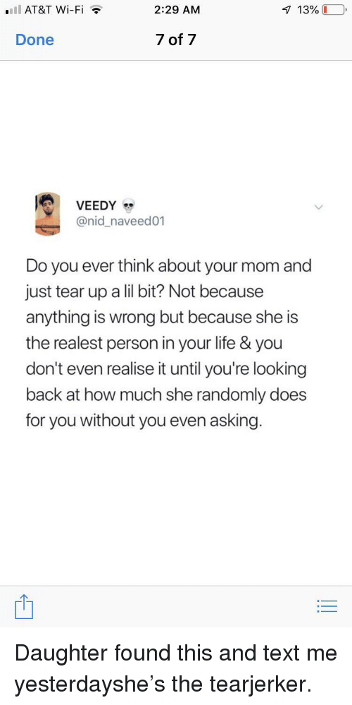 Life, Text, and Mom: .IlAT&T Wi-Fi  2:29 AM  Done  7 of 7  @nid_naveed01  Do you ever think about your mom and  just tear up a lil bit? Not because  anything is wrong but because she is  the realest person in your life & you  don't even realise it until you're looking  back at how much she randomly does  for you without you even asking. Daughter found this and text me yesterdayshe's the tearjerker.