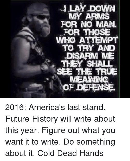 Future, Memes, and True: ILAY DOWN  MY ARMS  FOR NO MAN  FOR THOSE  WHOAEPT  WHO ATTEMPT  TO TRY AND  DSARM ME  THEY SHALL  SEE THE TRUE  OF DEFENSE 2016: America's last stand. Future History will write about this year. Figure out what you want it to write. Do something about it. Cold Dead Hands