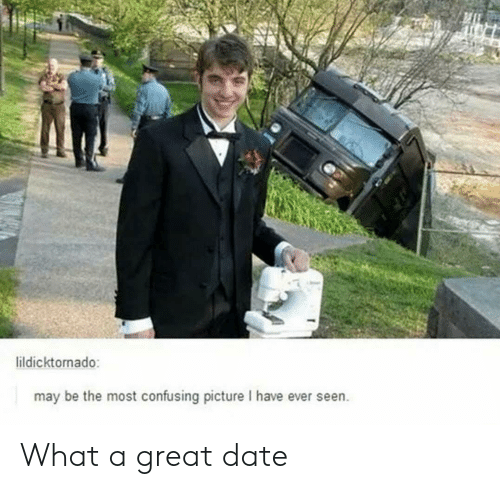 Date, May, and Picture: ildicktornado:  may be the most confusing picture I have ever seen. What a great date