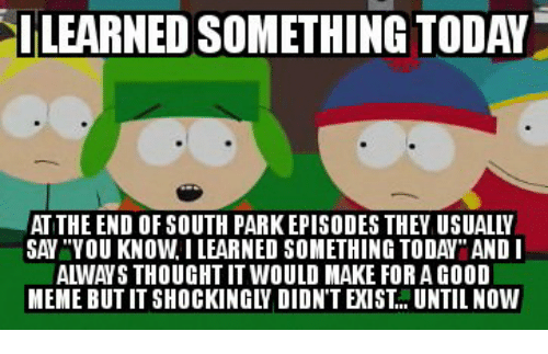 Ilearned Something Today At The End Of South Park Episodes They