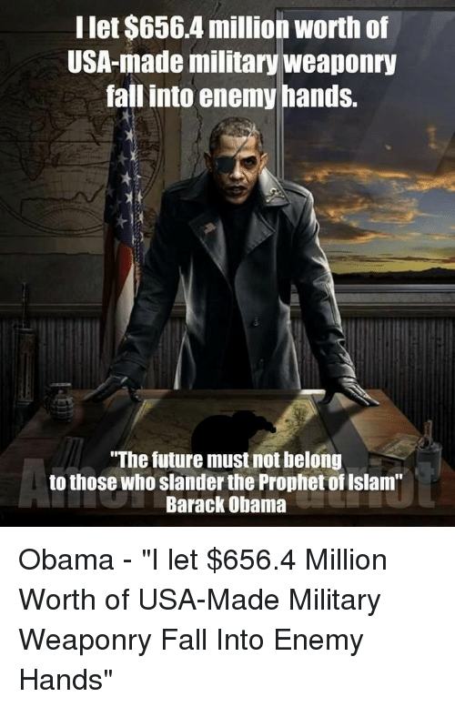 """Fall, Future, and Obama: Ilet $6564 million worth of  USA-made military weaponry  fall into enemy hands.  """"The future must not belong  to those who slander the Prophet of Islam""""  Barack Obama"""