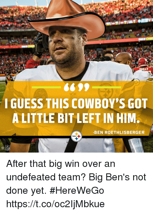 Ben Roethlisberger, Dallas Cowboys, and Memes: ILET  I GUESS THIS COWBOY'S GOn  A LITTLE BIT LEFT IN HIM.  -BEN ROETHLISBERGER  Steelers  NFL After that big win over an undefeated team?  Big Ben's not done yet. #HereWeGo https://t.co/oc2IjMbkue