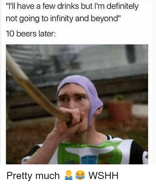 """Definitely, Memes, and Wshh: """"I'lI have a few drinks but I'm definitely  not going to infinity and beyond""""  10 beers later: Pretty much 🤷♂️😂 WSHH"""