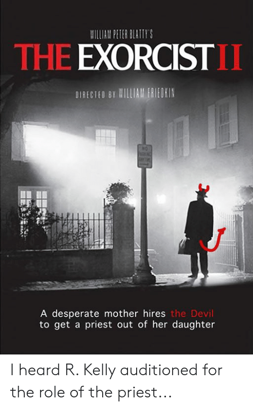 Desperate, Memes, and R. Kelly: ILIAM PETER BLATIY'S  THE EXORCIST  DIRECIEO BT MILLIAM ERIEOKIN  A desperate mother hires  to get a priest out of her daughter  the Devil I heard R. Kelly auditioned for the role of the priest...