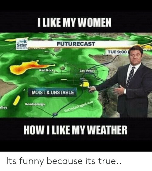 Funny, True, and Las Vegas: ILIKE MY WOMEN  Scar  FUTURECAST  TUE9:00  Red Rock  Lat Vegas  MOIST & UNSTABLE  Goodsprings  lley  HOW I LIKE MY WEATHER Its funny because its true..