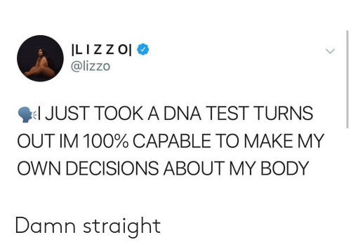 Blackpeopletwitter, Funny, and Test: ILIZZOl  @lizzo  JUST TOOK A DNA TEST TURNS  OUT IM 100% CAPABLE TO MAKE MY  OWN DECISIONS ABOUT MY BODY Damn straight