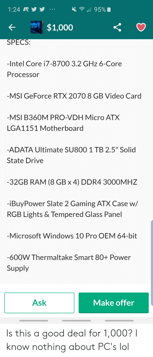 """Lol, Microsoft, and Windows: ill 95%  1:24 my  ..е  $1,000  SPECS  -Intel Core i7-8700 3.2 GHz 6-Core  Processor  -MSI GeForce RTX 2070 8 GB Video Card  -MSI B360M PRO-VDH Micro ATX  LGA1151 Motherboard  -ADATA Ultimate SU800 1 TB 2.5"""" Solid  State Drive  -32GB RAM (8 GB x 4) DDR4 3000MHZ  -iBuyPower Slate 2 Gaming ATX Case w/  RGB Lights & Tempered Glass Panel  -Microsoft Windows 10 Pro OEM 64-bit  -600W Thermaltake Smart 80+ Power  Supply  Ask  Make offer Is this a good deal for 1,000? I know nothing about PC's lol"""