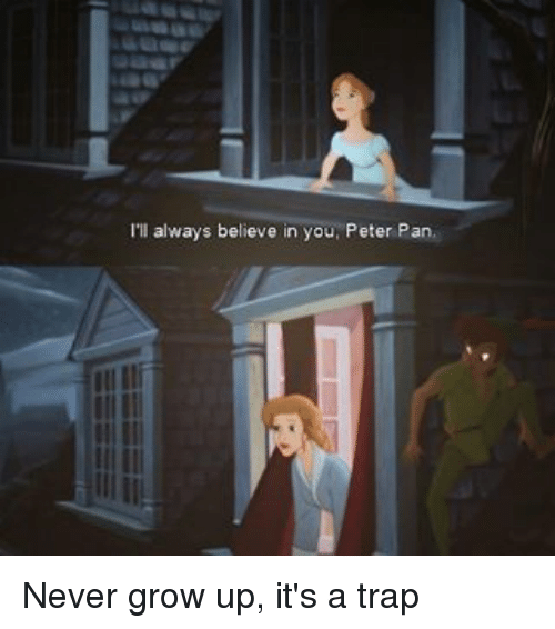 Ill Always Believe In You Peter Pan Never Grow Up Its A Trap