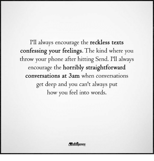 Memes, Phone, and Texts: I'll always encourage the reckless texts  confessing your feelings. The kind where you  throw your phone after hitting Sen  I'll always  encourage the horribly straightforward  conversations at 3am when conversations  get deep and you can't always put  how you feel into words.