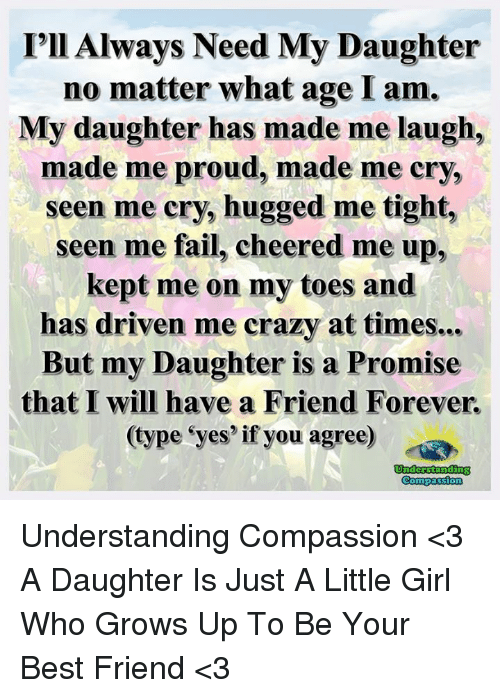 Best Friend, Crazy, and Fail: I'll Always Need My Daughter  no matter what age am.  My daughter has made me laugh,  made me proud, made me cry,  seen me cry, hugged me tight,  seen me fail, cheered me up,  kept me on my toes and  has driven me crazy at times  But my Daughter is a Promise  that I will have a Friend Forever.  (type yes' if you agree)  Understanding  Compassion Understanding Compassion <3  A Daughter Is Just A Little Girl Who Grows Up To Be Your Best Friend <3