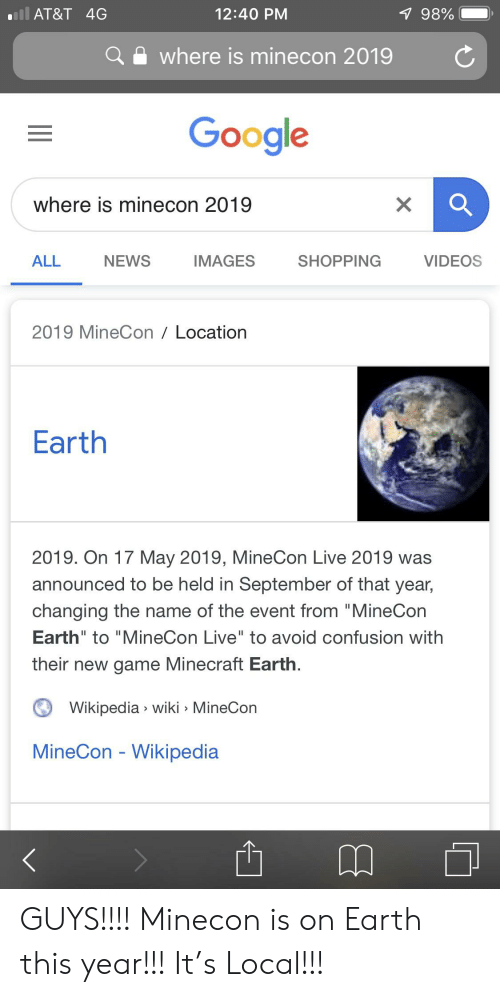 "Google, Minecraft, and News: ill AT&T 4G  12:40 PM  7 98%  where is minecon 2019  Google  where is minecon 2019  SHOPPING  ALL  NEWS  IMAGES  VIDEOS  2019 MineCon Location  Earth  2019. On 17 May 2019, MineCon Live 2019 was  announced to be held in September of that year,  changing the name of the event from ""MineCon  Earth"" to ""MineCon Live"" to avoid confusion with  their new game Minecraft Earth.  Wikipedia wiki MineCon  MineCon - Wikipedia  X GUYS!!!! Minecon is on Earth this year!!! It's Local!!!"