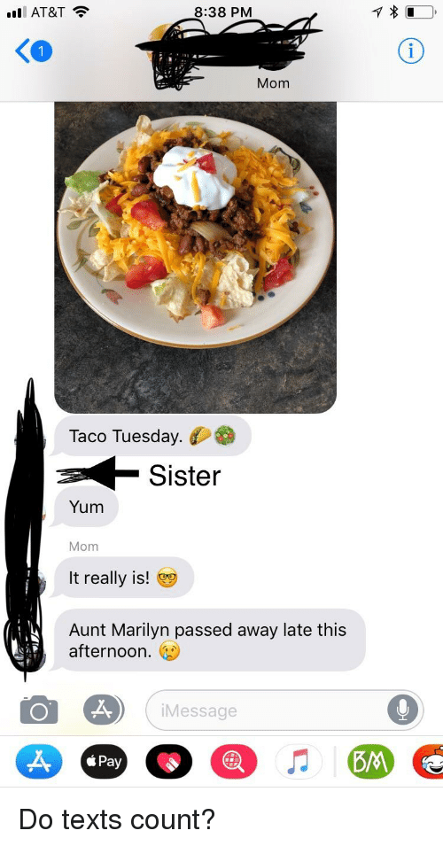 At&t, Oldpeoplefacebook, and Texts: Ill AT&T  8:38 PMM  Ko  Mom  Taco Tuesday.  Sister  Yum  Mom  It really is!  Aunt Marilyn passed away late this  afternoon.  Message  Pay