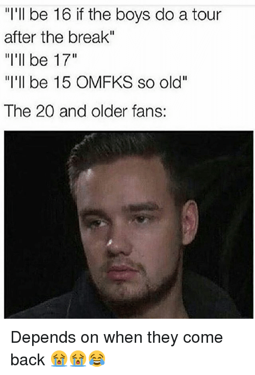 "Memes, Break, and Old: ""I'll be 16 if the boys do a tour  after the break""  ""l'll be 17""  ""I'll be 15 OMFKS so old""  The 20 and older fans: Depends on when they come back 😭😭😂"