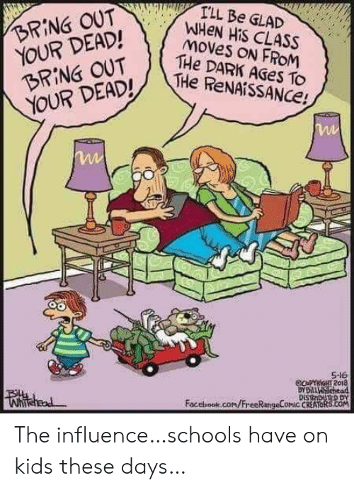 Facebook, facebook.com, and Kids: I'LL Be GLAD  WHEN HIS CLASS  moves ON FROM  THe DARK AGES To  THe ReNAiSSANCe!  BRING OUT  YOUR DEAD!  BRING OUT  YOUR DEAD!  S-16  GoFYriGHT 2018  BYDiLLWSehead  DISTRDUTED DY  Facebook.com/FreeRangeComic CREATORS.cOM  Whihead The influence…schools have on kids these days…
