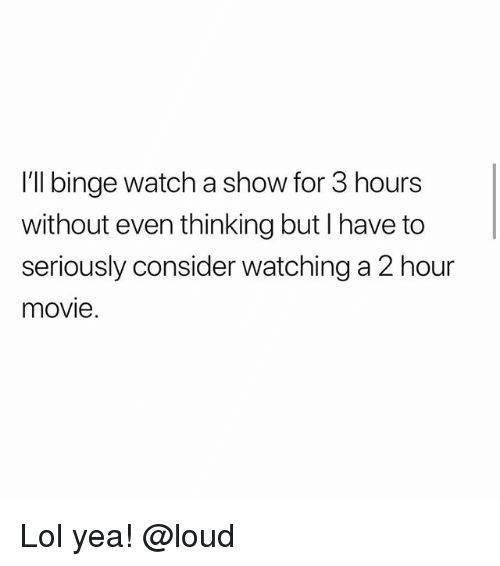 Lol, Memes, and Movie: I'll binge watch a show for 3 hours  without even thinking but I have to  seriously consider watching a 2 hour  movie. Lol yea! @loud
