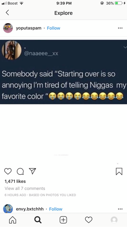 "Xxx, Boost, and Annoying: ill Boost  9:39 PM  36%  Explore  yoputaspam Follow  @naaeee_xxX  Somebody said ""Starting over is so  annoying I'm tired of telling Niggas my  favorite color ""  1,471 likes  View all 7 comments  6 HOURS AGO BASED ON PHOTOS YOU LIKED  envy.bxtchhh Follow"