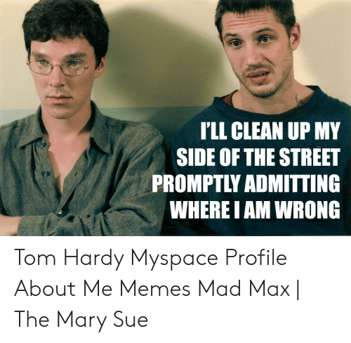 I Ll Clean Up My Side Of The Street Promptly Admitting Where Iam Wrong Tom Hardy Myspace Profile About Me Memes Mad Max The Mary Sue Meme On Me Me