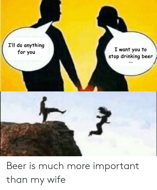 I'll Do Anything for You I Want You to Stop Drinking Beer