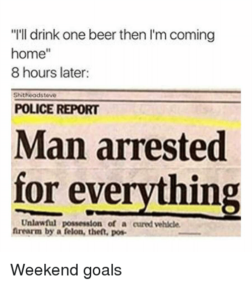 "Beer, Goals, and Police: ""I'll drink one beer then I'm coming  home""  8 hours later:  Shitheadsteve  POLICE REPORT  Man arrested  for everything  Unlawful possession of a cured vehicle  frearm by a felon, thet, pos Weekend goals"
