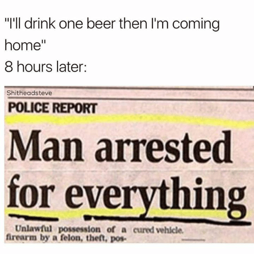 Beer, Memes, and Coming Home: 'I'll drink one beer then l'm coming  home  8 hours later:  Shitheadsteve  POLICE REPORT  Man arrested  for everything  Unlawful possession of a cured vehicle.  firearm by a felon, theft, pos.