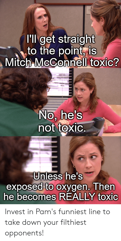 Oxygen, Mitch McConnell, and Invest: I'll get straight  to the point, is  Mitch McConnell toxic?  No, he's  not toxic.  Unless he's  exposed to oxygen. Then  he becomes REALLY toxic Invest in Pam's funniest line to take down your filthiest opponents!